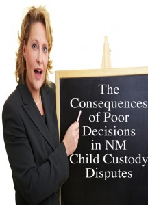 The Consequences of Poor Decisions in NM Child Custody Disputes